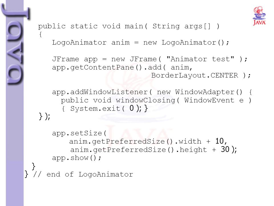 public static void main( String args[] ) { LogoAnimator anim = new LogoAnimator(); JFrame app = new JFrame( Animator test ); app.getContentPane().add( anim, BorderLayout.CENTER ); app.addWindowListener( new WindowAdapter() { public void windowClosing( WindowEvent e ) { System.exit( 0 ); } } ); app.setSize( anim.getPreferredSize().width + 10, anim.getPreferredSize().height + 30 ); app.show(); } } // end of LogoAnimator